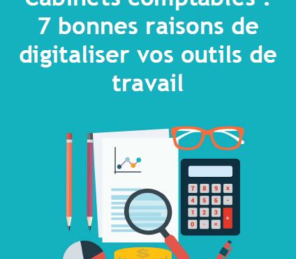 Cabinets comptables : 7 bonnes raisons de digitaliser vos outils de travail